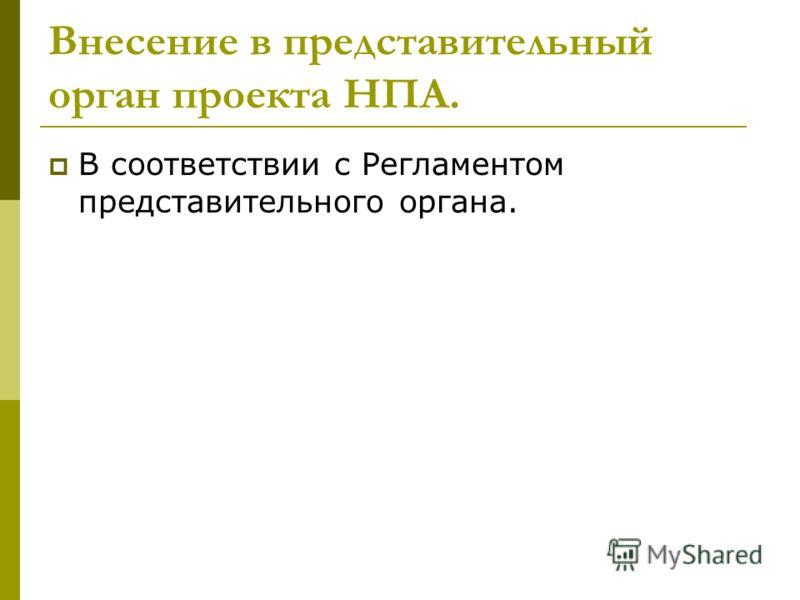 Внесение в представительный орган проекта НПА. В соответствии с Регламентом представительного органа.