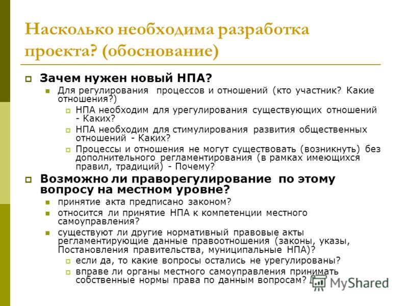 Насколько необходима разработка проекта? (обоснование) Зачем нужен новый НПА? Для регулирования процессов и отношений (кто участник? Какие отношения?) НПА необходим для урегулирования существующих отношений - Каких? НПА необходим для стимулирования р