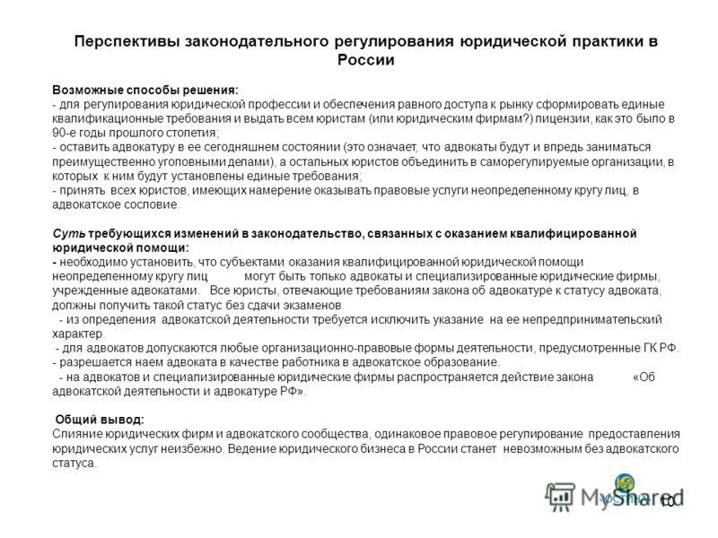 Перспективы законодательного регулирования юридической практики в России 10 Возможные способы решения: - для регулирования юридической профессии и обеспечения равного доступа к рынку сформировать единые квалификационные требования и выдать всем юрист