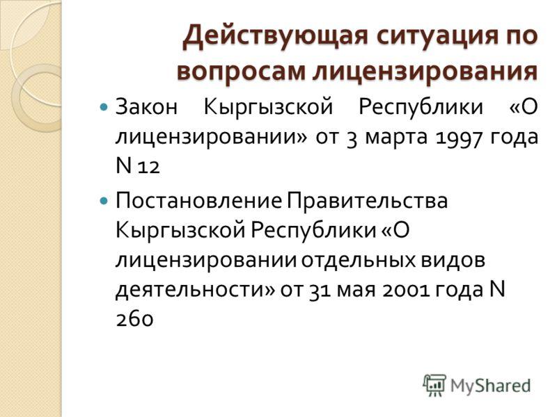 Действующая ситуация по вопросам лицензирования Закон Кыргызской Республики « О лицензировании » от 3 марта 1997 года N 12 Постановление Правительства Кыргызской Республики « О лицензировании отдельных видов деятельности » от 31 мая 2001 года N 260