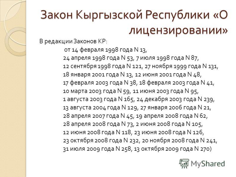 Закон Кыргызской Республики « О лицензировании » В редакции Законов КР : от 14 февраля 1998 года N 13, 24 апреля 1998 года N 53, 7 июля 1998 года N 87, 12 сентября 1998 года N 121, 27 ноября 1999 года N 131, 18 января 2001 года N 13, 12 июня 2001 год