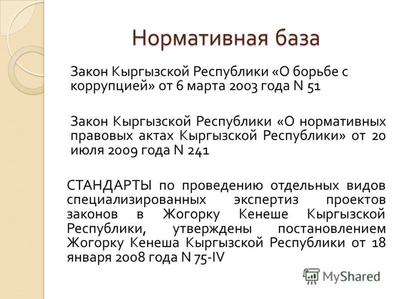 Нормативная база Закон Кыргызской Республики « О борьбе с коррупцией » от 6 марта 2003 года N 51 Закон Кыргызской Республики « О нормативных правовых актах Кыргызской Республики » от 20 июля 2009 года N 241 СТАНДАРТЫ по проведению отдельных видов спе