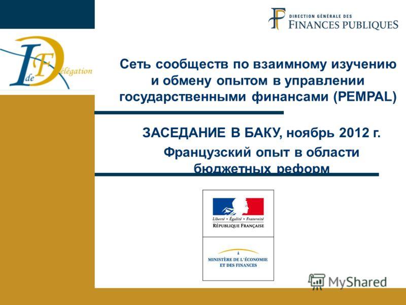 1 Французский опыт Баку - 6-8 ноября 2012 года ЗАСЕДАНИЕ В БАКУ, ноябрь 2012 г. Французский опыт в области бюджетных реформ Сеть сообществ по взаимному изучению и обмену опытом в управлении государственными финансами (PEMPAL)