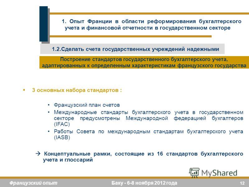 12 Французский опыт Баку - 6-8 ноября 2012 года 3 основных набора стандартов : Французский план счетов Международные стандарты бухгалтерского учета в государственном секторе предусмотрены Международной федерацией бухгалтеров (IFAC) Работы Совета по м