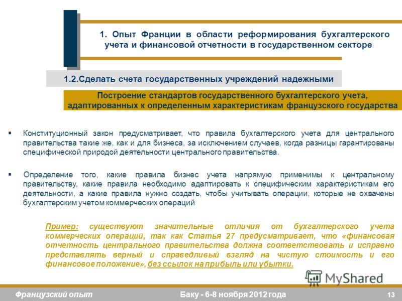 13 Французский опыт Баку - 6-8 ноября 2012 года Конституционный закон предусматривает, что правила бухгалтерского учета для центрального правительства такие же, как и для бизнеса, за исключением случаев, когда разницы гарантированы специфической прир