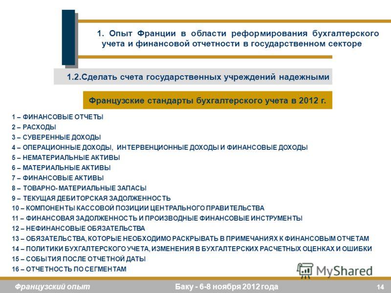 14 Французский опыт Баку - 6-8 ноября 2012 года 1 – ФИНАНСОВЫЕ ОТЧЕТЫ 2 – РАСХОДЫ 3 – СУВЕРЕННЫЕ ДОХОДЫ 4 – ОПЕРАЦИОННЫЕ ДОХОДЫ, ИНТЕРВЕНЦИОННЫЕ ДОХОДЫ И ФИНАНСОВЫЕ ДОХОДЫ 5 – НЕМАТЕРИАЛЬНЫЕ АКТИВЫ 6 – МАТЕРИАЛЬНЫЕ АКТИВЫ 7 – ФИНАНСОВЫЕ АКТИВЫ 8 – ТО