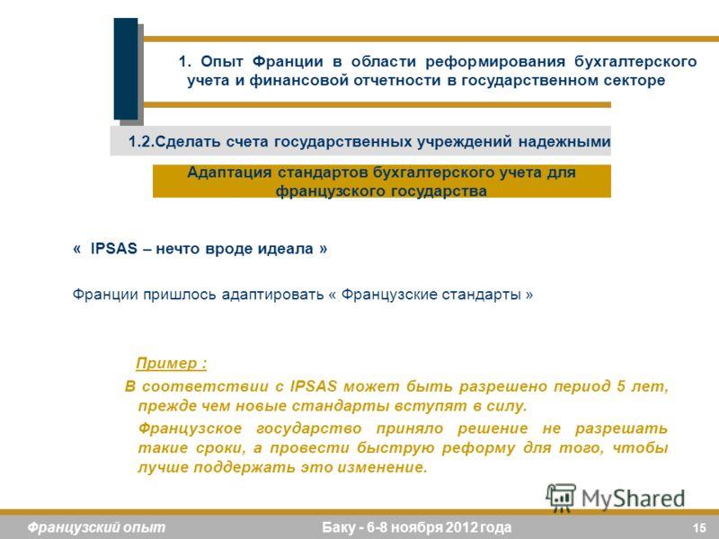 15 Французский опыт Баку - 6-8 ноября 2012 года « IPSAS – нечто вроде идеала » Франции пришлось адаптировать « Французские стандарты » Пример : В соответствии с IPSAS может быть разрешено период 5 лет, прежде чем новые стандарты вступят в силу. Франц