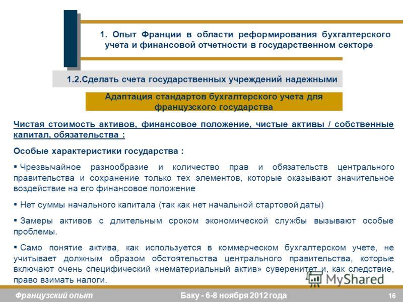 16 Французский опыт Баку - 6-8 ноября 2012 года Чистая стоимость активов, финансовое положение, чистые активы / собственные капитал, обязательства : Особые характеристики государства : Чрезвычайное разнообразие и количество прав и обязательств центра
