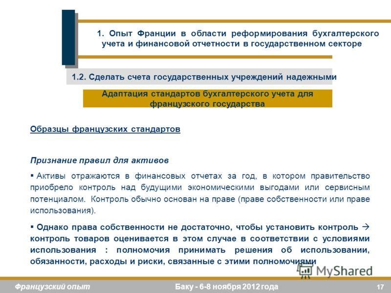 17 Французский опыт Баку - 6-8 ноября 2012 года Образцы французских стандартов Признание правил для активов Активы отражаются в финансовых отчетах за год, в котором правительство приобрело контроль над будущими экономическими выгодами или сервисным п