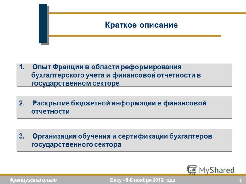 2 Французский опыт Баку - 6-8 ноября 2012 года 1. Опыт Франции в области реформирования бухгалтерского учета и финансовой отчетности в государственном секторе 2. Раскрытие бюджетной информации в финансовой отчетности 3. Организация обучения и сертифи