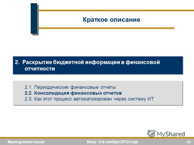 25 Французский опыт Баку - 6-8 ноября 2012 года 2. Раскрытие бюджетной информации в финансовой отчетности 2.1. Периодические финансовые отчеты 2.2. Консолидация финансовых отчетов 2.3. Как этот процесс автоматизирован через систему ИТ 2.1. Периодичес