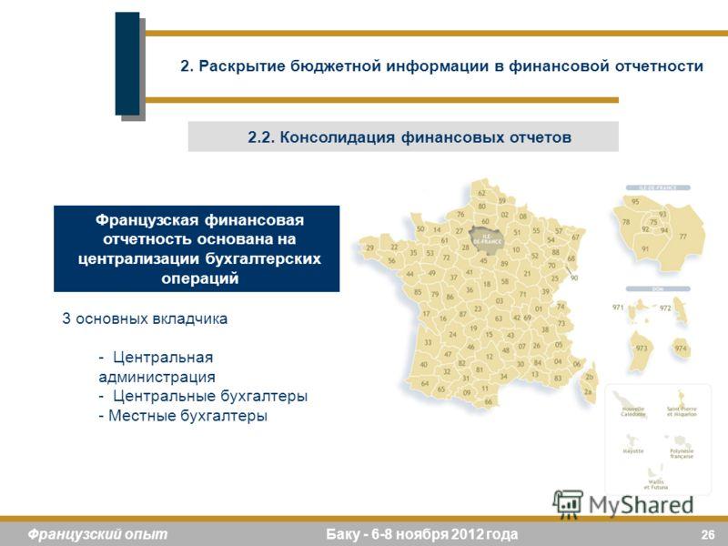 26 Французский опыт Баку - 6-8 ноября 2012 года Французская финансовая отчетность основана на централизации бухгалтерских операций 3 основных вкладчика - Центральная администрация - Центральные бухгалтеры - Местные бухгалтеры 2. Раскрытие бюджетной и