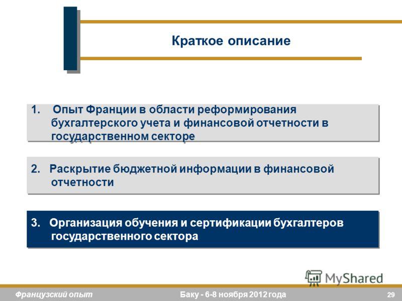 29 Французский опыт Баку - 6-8 ноября 2012 года 1. Опыт Франции в области реформирования бухгалтерского учета и финансовой отчетности в государственном секторе 2. Раскрытие бюджетной информации в финансовой отчетности 3. Организация обучения и сертиф
