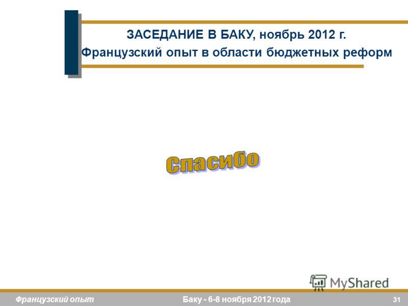31 Французский опыт Баку - 6-8 ноября 2012 года ЗАСЕДАНИЕ В БАКУ, ноябрь 2012 г. Французский опыт в области бюджетных реформ