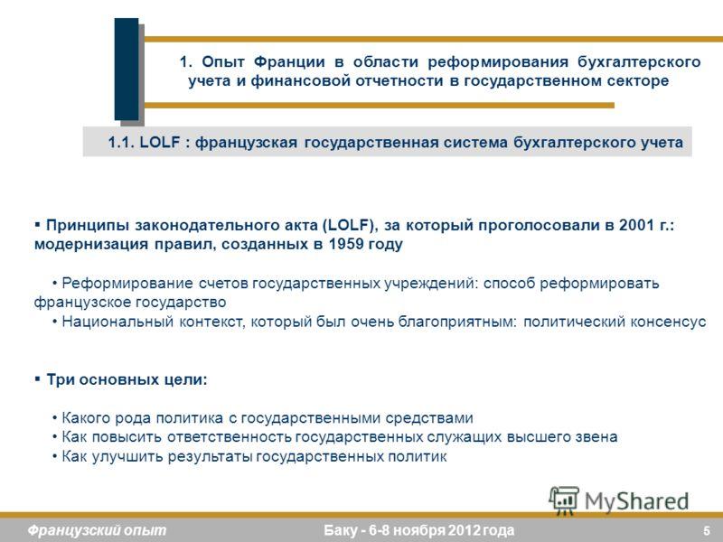 5 Французский опыт Баку - 6-8 ноября 2012 года Принципы законодательного акта (LOLF), за который проголосовали в 2001 г.: модернизация правил, созданных в 1959 году Реформирование счетов государственных учреждений: способ реформировать французское го