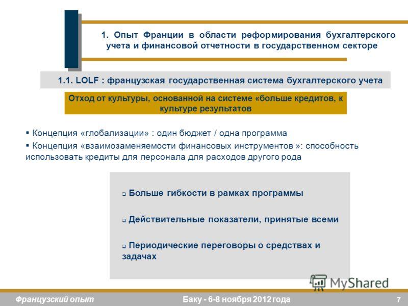 7 Французский опыт Баку - 6-8 ноября 2012 года Концепция «глобализации» : один бюджет / одна программа Концепция «взаимозаменяемости финансовых инструментов »: способность использовать кредиты для персонала для расходов другого рода Больше гибкости в