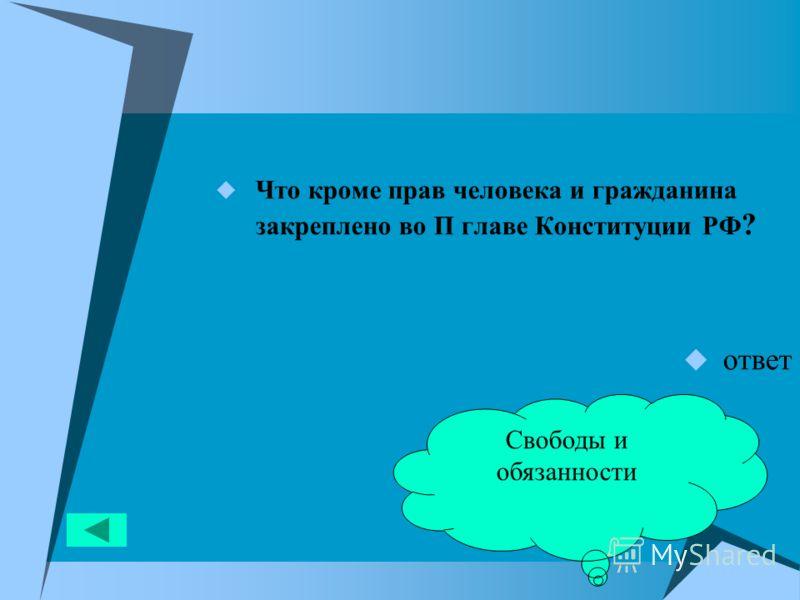 Что кроме прав человека и гражданина закреплено во П главе Конституции РФ ? ответ Свободы и обязанности