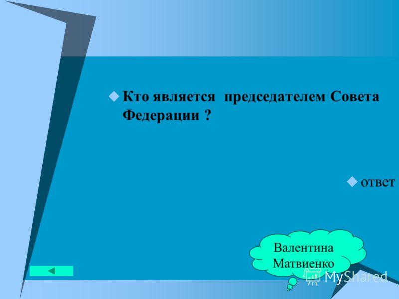 Кто является председателем Совета Федерации ? ответ Валентина Матвиенко