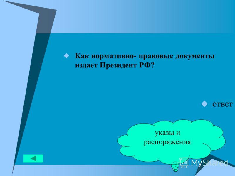 Как нормативно- правовые документы издает Президент РФ? ответ указы и распоряжения