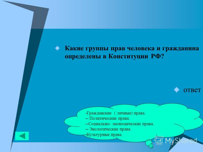 Какие группы прав человека и гражданина определены в Конституции РФ? ответ -Гражданские ( личные) права. -- Политические права. --Социально- экономические права. -- Экологические права. -Культурные права.