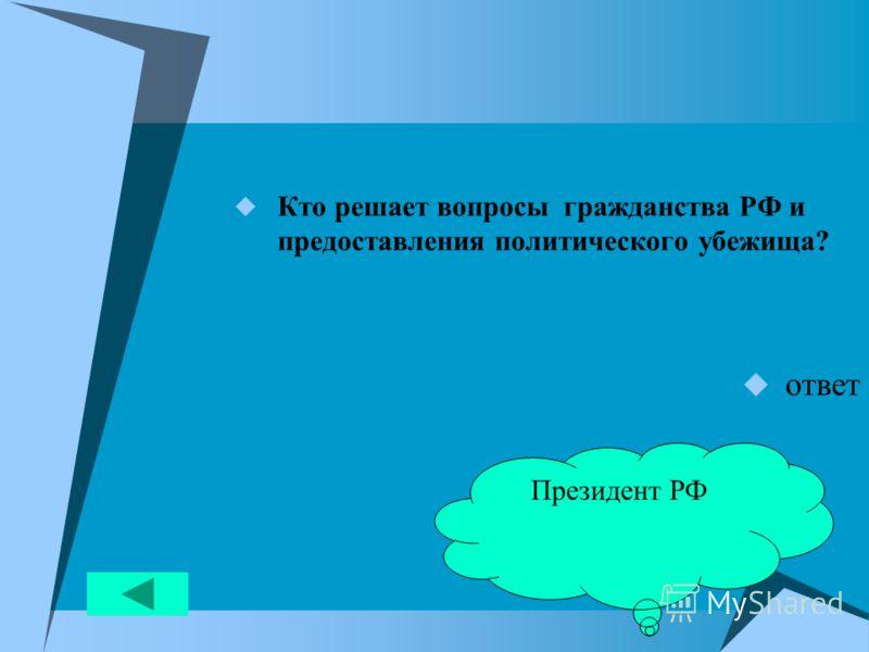 Кто решает вопросы гражданства РФ и предоставления политического убежища? ответ Президент РФ