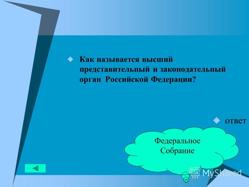 Как называется высший представительный и законодательный орган Российской Федерации? ответ Федеральное Собрание