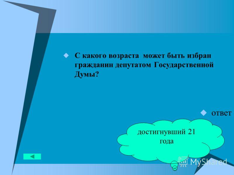С какого возраста может быть избран гражданин депутатом Государственной Думы? ответ достигнувший 21 года