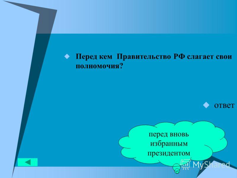 Перед кем Правительство РФ слагает свои полномочия? ответ перед вновь избранным президентом
