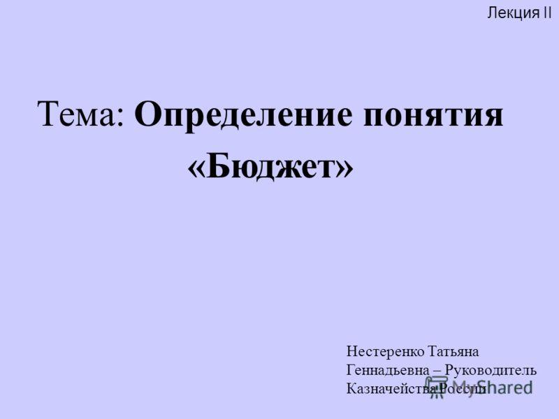 Лекция II Нестеренко Татьяна Геннадьевна – Руководитель Казначейства России Тема: Определение понятия «Бюджет»