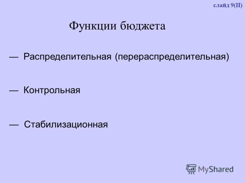 слайд 9(II) Функции бюджета Распределительная (перераспределительная) Контрольная Стабилизационная