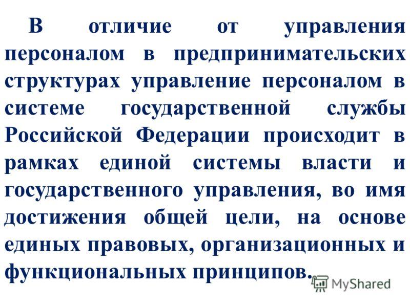 В отличие от управления персоналом в предпринимательских структурах управление персоналом в системе государственной службы Российской Федерации происходит в рамках единой системы власти и государственного управления, во имя достижения общей цели, на