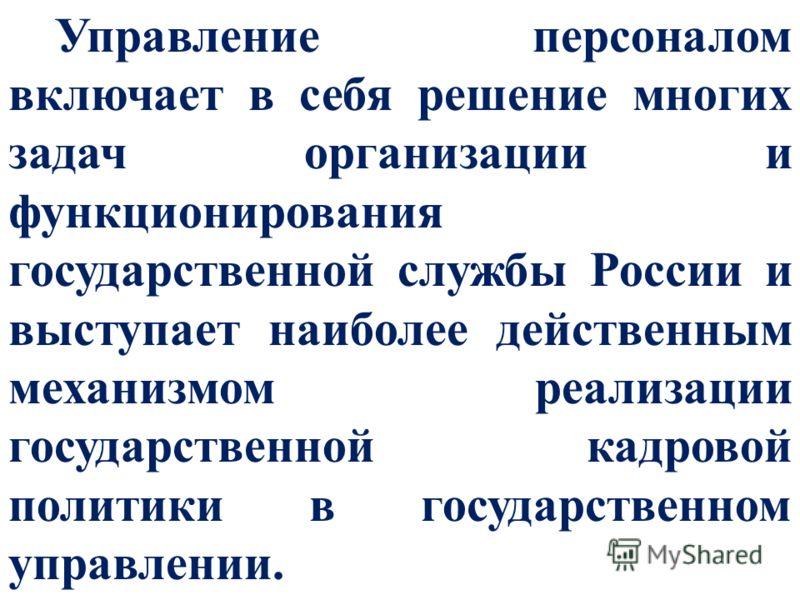 Управление персоналом включает в себя решение многих задач организации и функционирования государственной службы России и выступает наиболее действенным механизмом реализации государственной кадровой политики в государственном управлении.