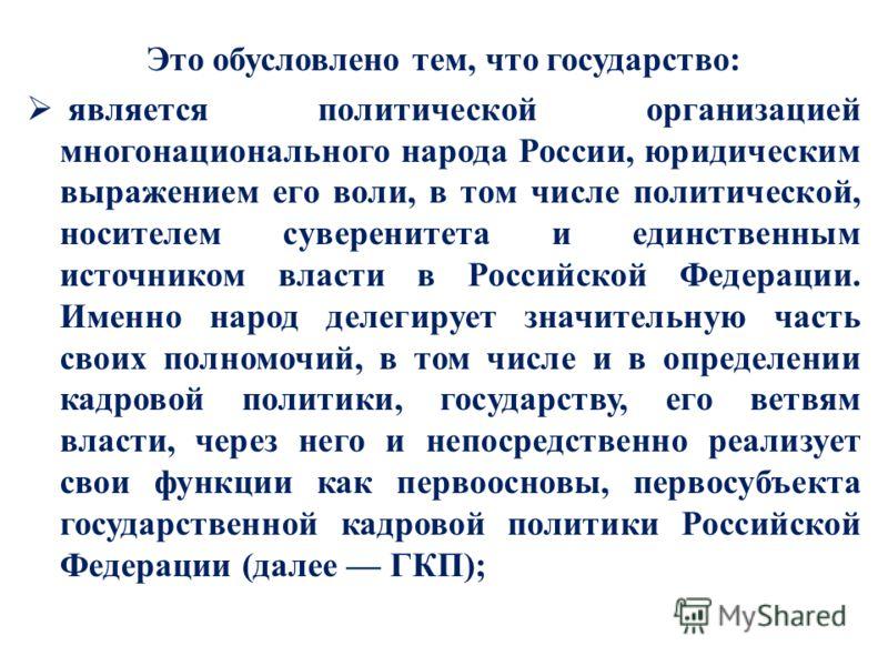 Это обусловлено тем, что государство: является политической организацией многонационального народа России, юридическим выражением его воли, в том числе политической, носителем суверенитета и единственным источником власти в Российской Федерации. Имен