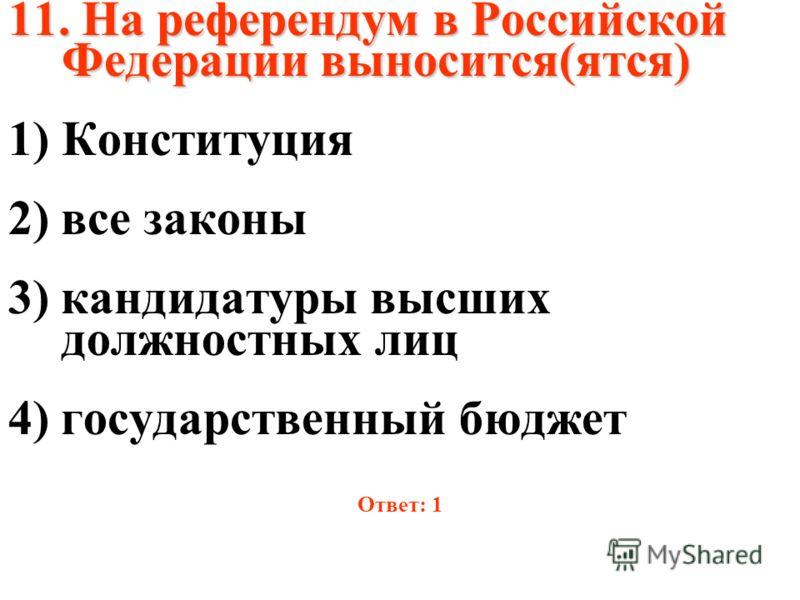 11. На референдум в Российской Федерации выносится(ятся) 1)Конституция 2) все законы 3) кандидатуры высших должностных лиц 4) государственный бюджет Ответ: 1
