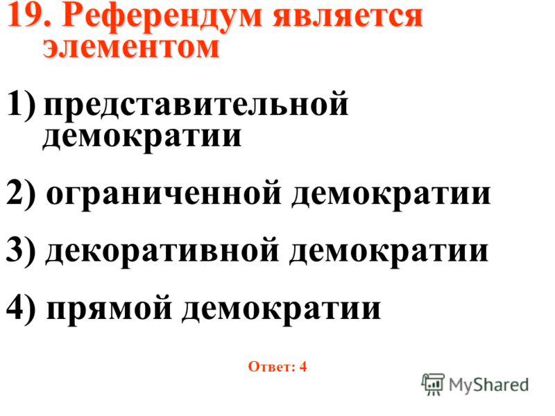 19. Референдум является элементом 1)представительной демократии 2) ограниченной демократии 3) декоративной демократии 4) прямой демократии Ответ: 4