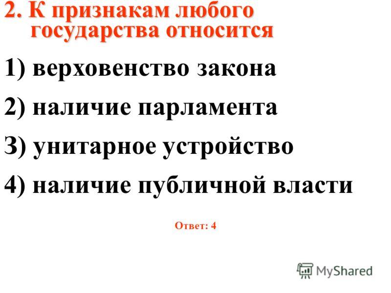 2. К признакам любого государства относится 1) верховенство закона 2) наличие парламента З) унитарное устройство 4) наличие публичной власти Ответ: 4