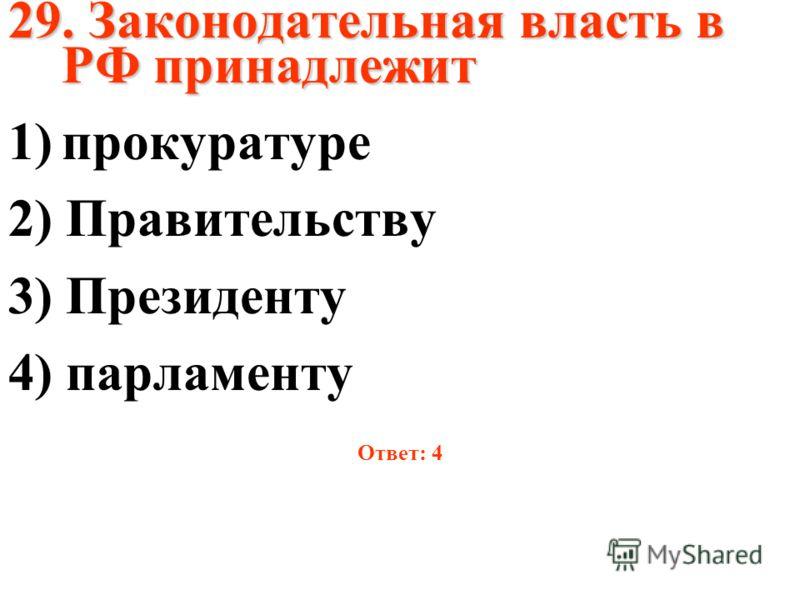 29. Законодательная власть в РФ принадлежит 1)прокуратуре 2) Правительству 3) Президенту 4) парламенту Ответ: 4