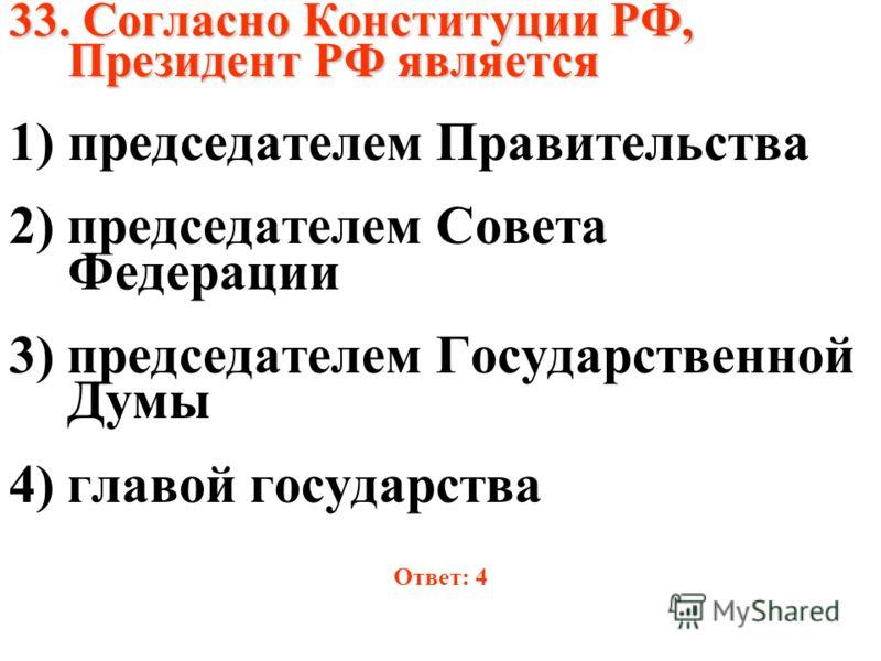 33. Согласно Конституции РФ, Президент РФ является 1)председателем Правительства 2) председателем Совета Федерации 3) председателем Государственной Думы 4) главой государства Ответ: 4