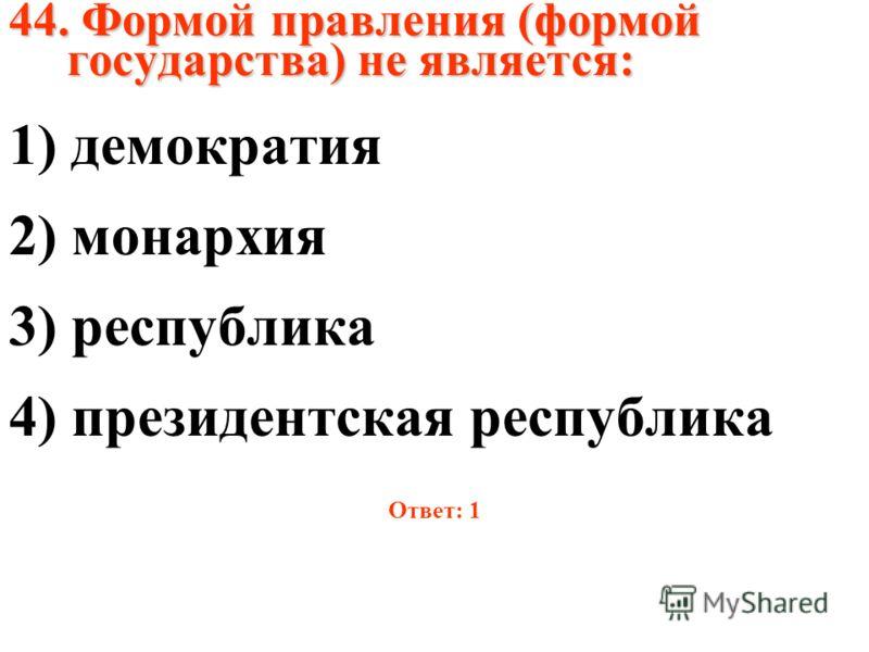 44. Формой правления (формой государства) не является: 1) демократия 2) монархия 3) республика 4) президентская республика Ответ: 1