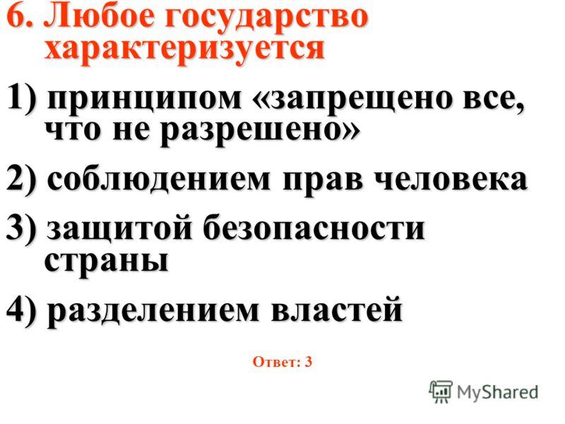 6. Любое государство характеризуется 1) принципом «запрещено все, что не разрешено» 2) соблюдением прав человека 3) защитой безопасности страны 4) разделением властей Ответ: 3