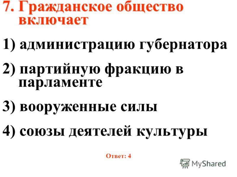 7. Гражданское общество включает 1) администрацию губернатора 2) партийную фракцию в парламенте 3) вооруженные силы 4) союзы деятелей культуры Ответ: 4