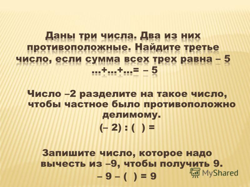 Число –2 разделите на такое число, чтобы частное было противоположно делимому. (– 2) : ( ) = Запишите число, которое надо вычесть из –9, чтобы получить 9. – 9 – ( ) = 9