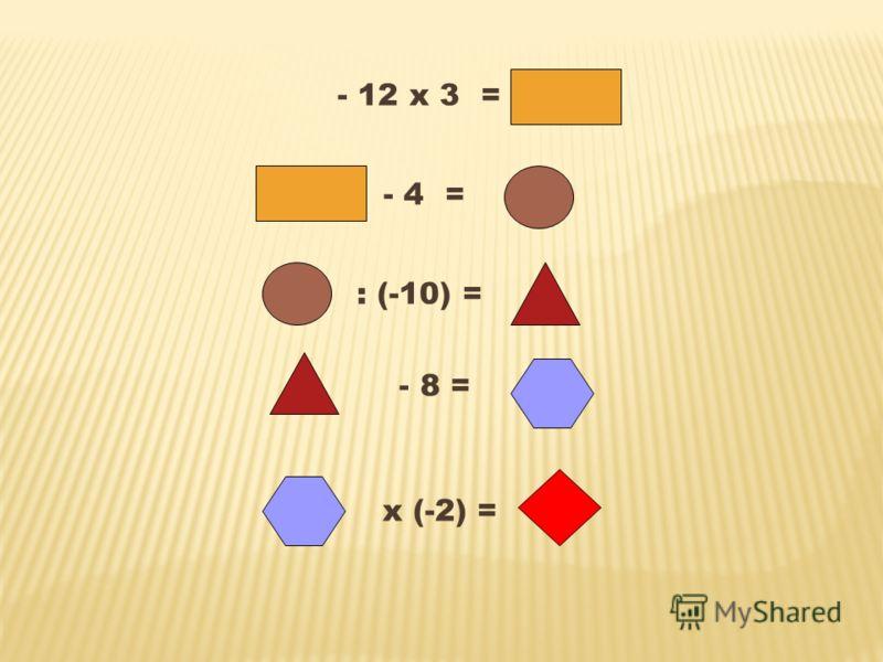 - 12 х 3 = - 4 = : (-10) = - 8 = х (-2) =