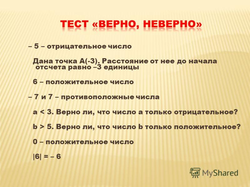 – 5 – отрицательное число Дана точка А(-3). Расстояние от нее до начала отсчета равно –3 единицы 6 – положительное число – 7 и 7 – противоположные числа а < 3. Верно ли, что число а только отрицательное? b > 5. Верно ли, что число b только положитель