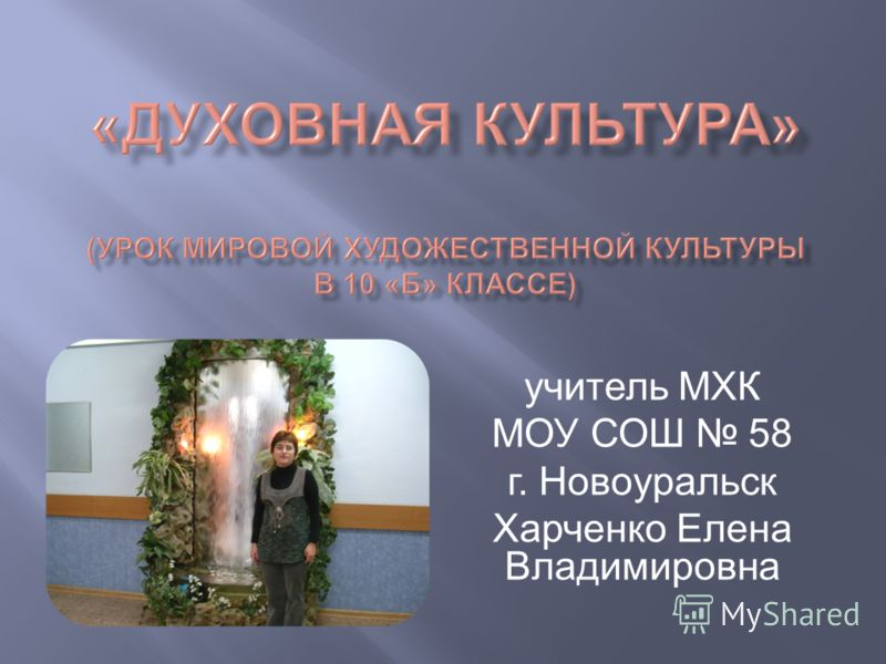учитель МХК МОУ СОШ 58 г. Новоуральск Харченко Елена Владимировна