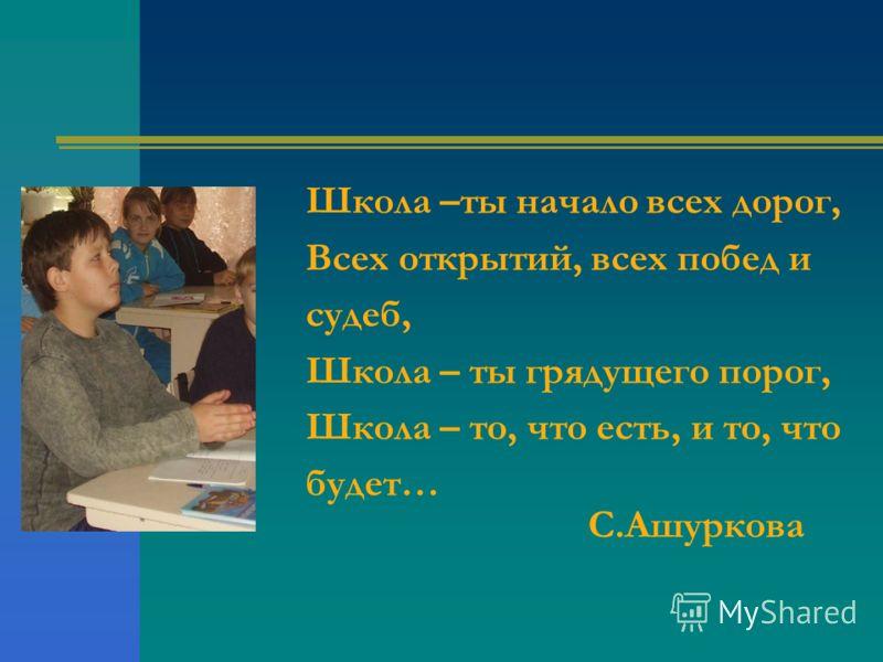 Школа –ты начало всех дорог, Всех открытий, всех побед и судеб, Школа – ты грядущего порог, Школа – то, что есть, и то, что будет… С.Ашуркова