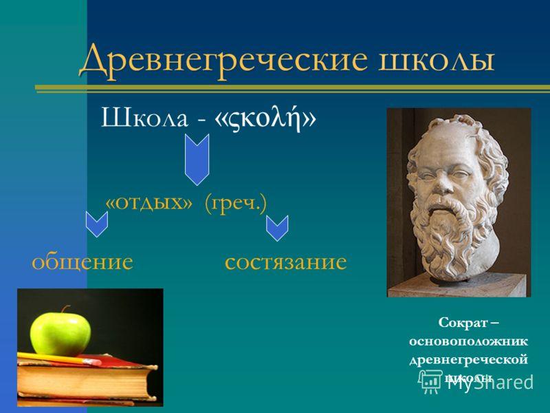 Древнегреческие школы Школа - «ςκоλή» « отдых » (греч.) общение состязание Сократ – основоположник древнегреческой школы
