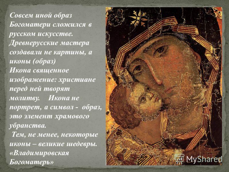 Совсем иной образ Богоматери сложился в русском искусстве. Древнерусские мастера создавали не картины, а иконы (образ) Икона священное изображение: христиане перед ней творят молитву. Икона не портрет, а символ - образ, это элемент храмового убранств