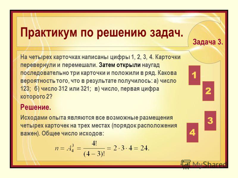 На четырех карточках написаны цифры 1, 2, 3, 4. Карточки перевернули и перемешали. Затем открыли наугад последовательно три карточки и положили в ряд. Какова вероятность того, что в результате получилось: а) число 123; б) число 312 или 321; в) число,