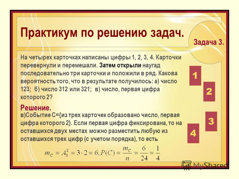 в)Событие С={из трех карточек образовано число, первая цифра которого 2}. Если первая цифра фиксирована, то на оставшихся двух местах можно разместить любую из оставшихся трех цифр (с учетом порядка), то есть На четырех карточках написаны цифры 1, 2,